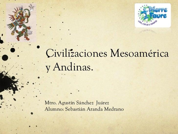 Civilizaciones Mesoaméricay Andinas.Mtro. Agustín Sánchez JuárezAlumno: Sebastián Aranda Medrano