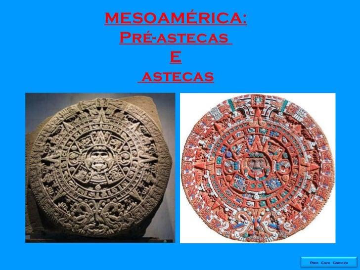 MESOAMÉRICA: Pré-astecas  E astecas Prof. Caco Cardozo