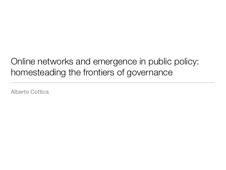 Online networks and emergence in public policy:homesteading the frontiers of governanceAlberto Cottica