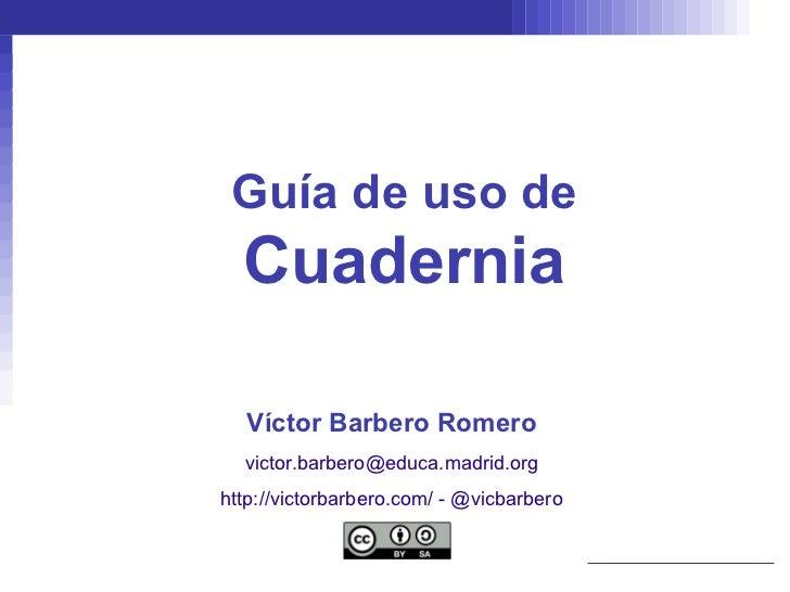 Guía de uso de Cuadernia Víctor Barbero Romero [email_address] http://victorbarbero.com/  -  @vicbarbero