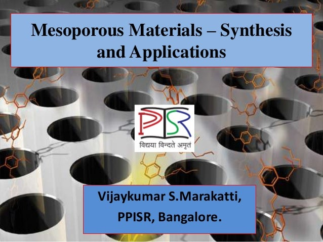 Mesoporous Materials – Synthesis       and Applications        Vijaykumar S.Marakatti,            PPISR, Bangalore.