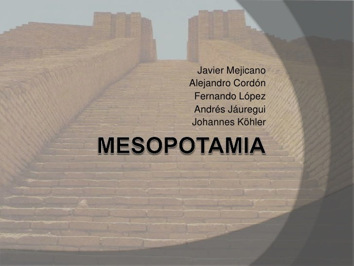Mesopotamia<br />Javier Mejicano<br />Alejandro Cordón<br />Fernando López<br />Andrés Jáuregui<br />Johannes Köhler<br />