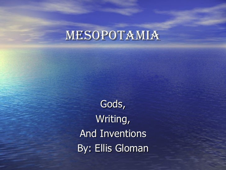MESOPOTAMIA Gods, Writing, And Inventions By: Ellis Gloman