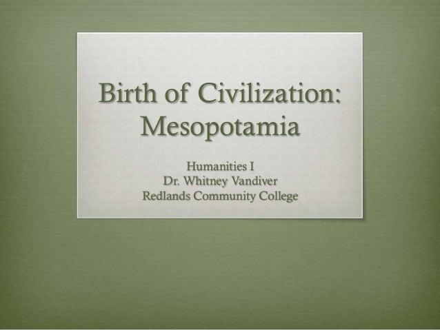 Birth of Civilization:    Mesopotamia          Humanities I      Dr. Whitney Vandiver   Redlands Community College