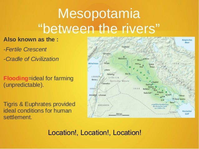 "Mesopotamia              ""between the rivers""Also known as the :-Fertile Crescent-Cradle of CivilizationFlooding=ideal for..."