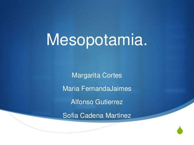 S Mesopotamia. Margarita Cortes Maria FernandaJaimes Alfonso Gutierrez Sofia Cadena Martinez