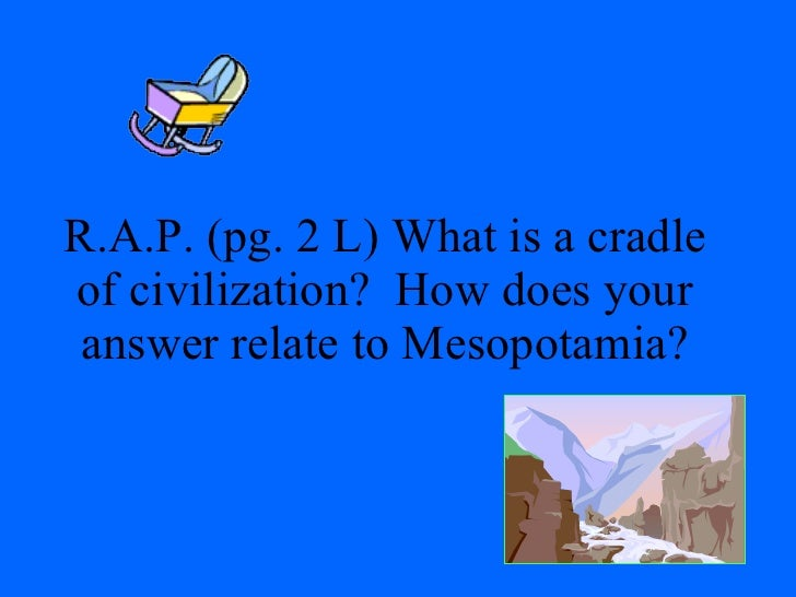 R.A.P. (pg. 2 L) What is a cradle of civilization?  How does your answer relate to Mesopotamia?