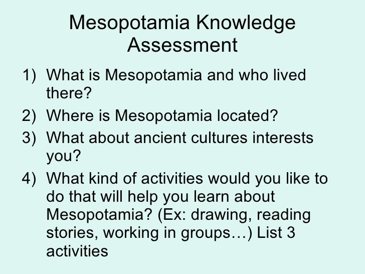 Mesopotamia Knowledge Assessment <ul><li>What is Mesopotamia and who lived there? </li></ul><ul><li>Where is Mesopotamia l...