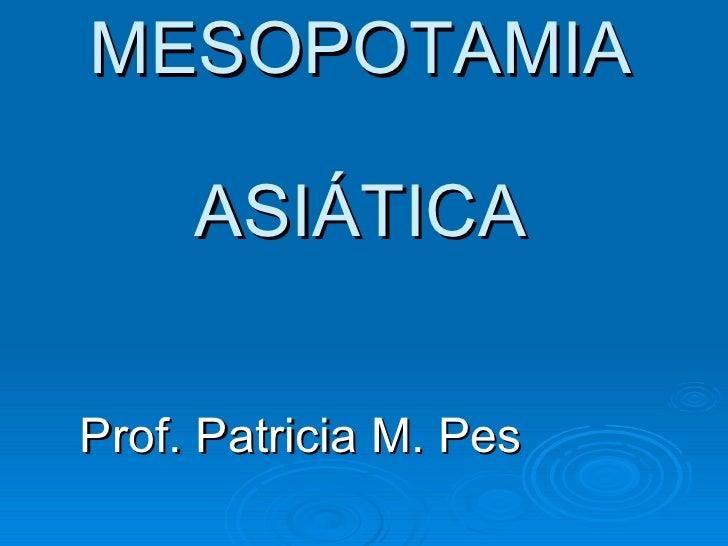 MESOPOTAMIA ASIÁTICA Prof. Patricia M. Pes