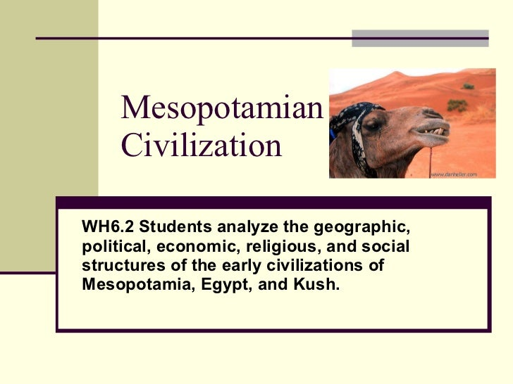 Mesopotamian Civilization WH6.2 Students analyze the geographic, political, economic, religious, and social structures of ...