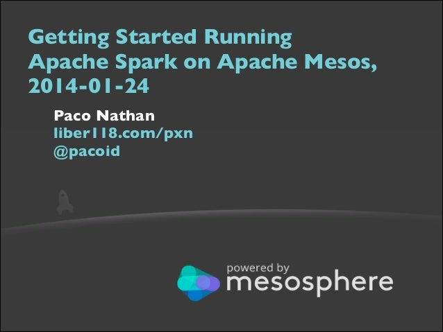 Getting Started Running  Apache Spark on Apache Mesos, 2014-01-24  Paco Nathan  liber118.com/pxn @pacoid