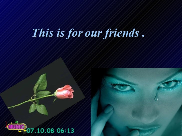 This is for our friends .  05.06.09   09:25