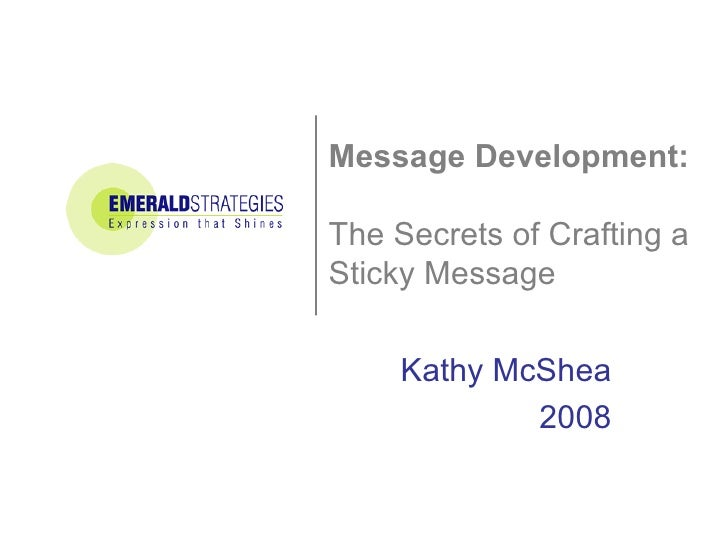 Message Development:  The Secrets of Crafting a Sticky Message Kathy McShea 2008