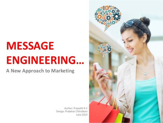 MESSAGE ENGINEERING… A New Approach to Marketing Author: Prayukth K V Design: Prabahar Chitraikani June 2014