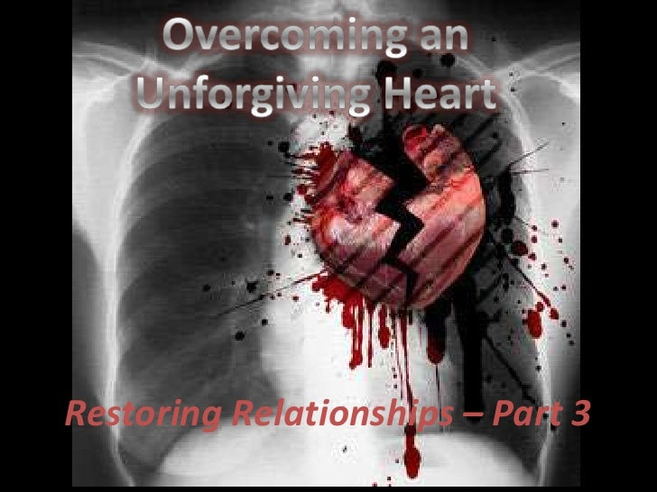 Overcoming an <br />Unforgiving Heart<br />Restoring Relationships – Part 3<br />
