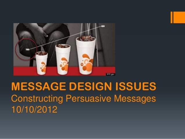 MESSAGE DESIGN ISSUES Constructing Persuasive Messages 10/10/2012