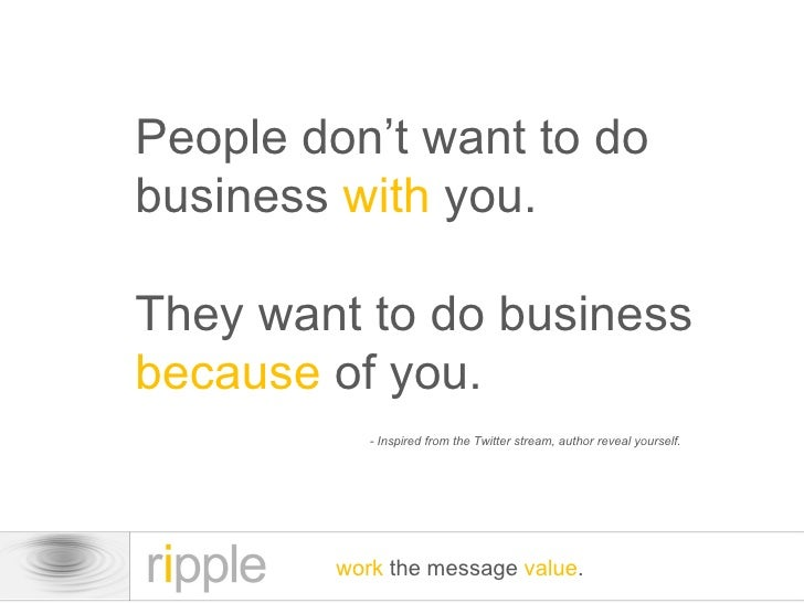 People don't want to do business  with  you. They want to do business  because  of you. work  the message  value . - Inspi...