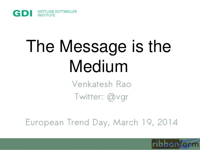 The Message is the Medium Venkatesh Rao Twitter: @vgr European Trend Day, March 19, 2014
