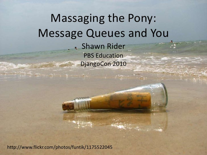 Massaging the Pony:Message Queues and You<br />Shawn Rider<br />PBS Education<br />DjangoCon 2010<br />http://www.flickr.c...
