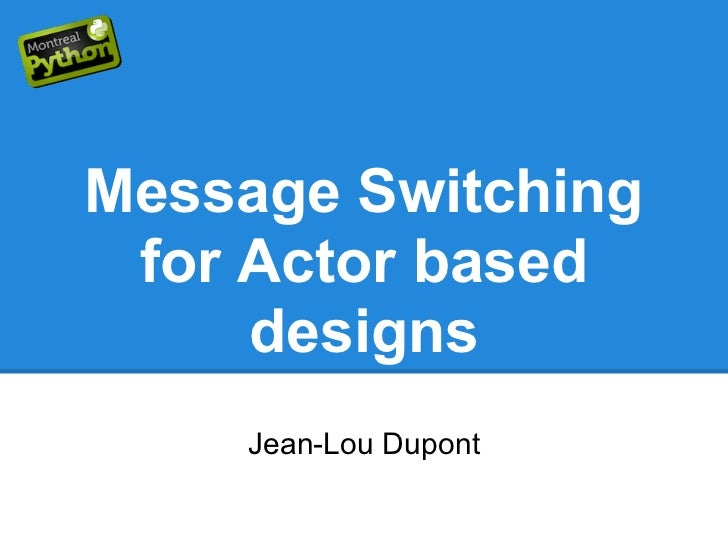 Message Switching for Actor based     designs    Jean-Lou Dupont