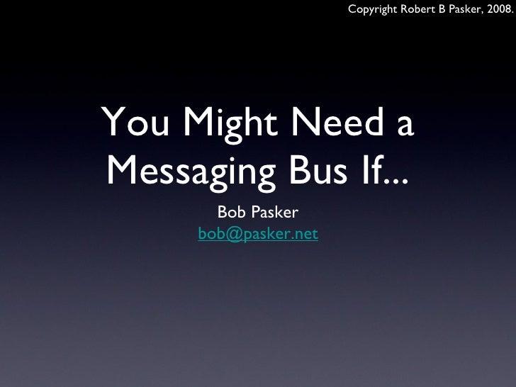 You Might Need a Messaging Bus If... <ul><li>Bob Pasker </li></ul><ul><li>[email_address] </li></ul>