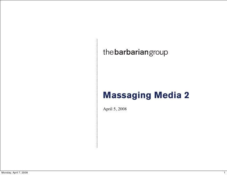 Massaging Media 2                         April 5, 2008     Monday, April 7, 2008                       1