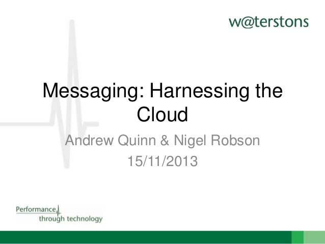 Messaging: Harnessing the Cloud Andrew Quinn & Nigel Robson 15/11/2013