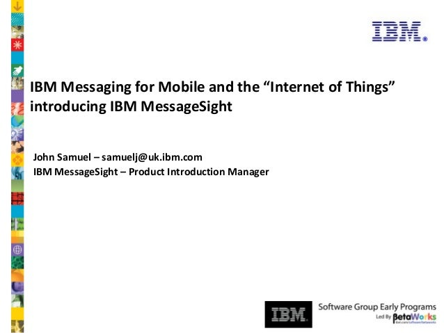 "Software Group  IBM Messaging for Mobile and the ""Internet of Things"" introducing IBM MessageSight John Samuel – samuelj@u..."