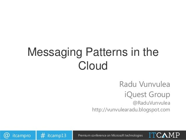 itcampro@ itcamp13# Premium conference on Microsoft technologiesMessaging Patterns in theCloudRadu VunvuleaiQuest Group@Ra...