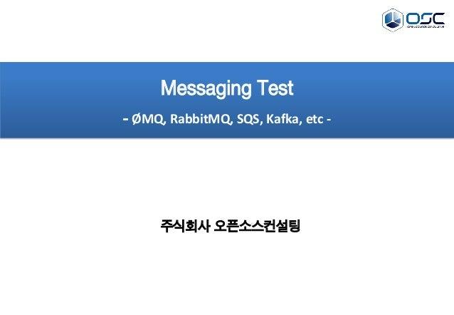 주식회사 오픈소스컨설팅 Messaging Test - Ø MQ, RabbitMQ, SQS, Kafka, etc -