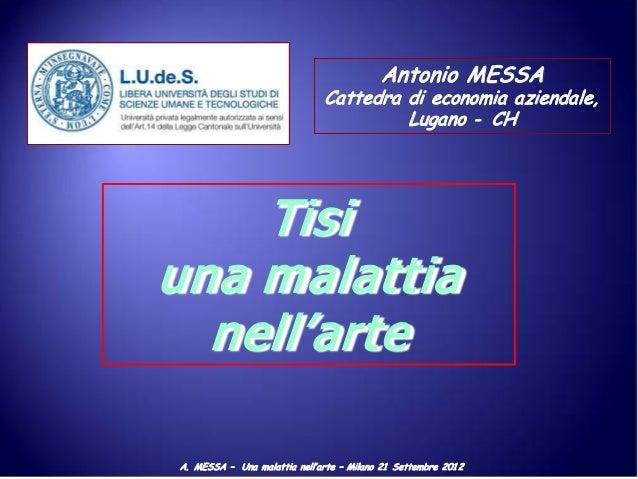 A. MESSA – Una malattia nell'arte – Milano 21 Settembre 201 2 Antonio MESSA Cattedra di economia aziendale, Lugano - CH Ti...