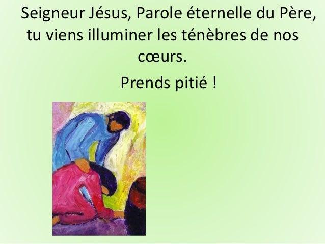 Seigneur Jésus, Parole éternelle du Père, tu viens illuminer les ténèbres de nos cœurs. Prends pitié !