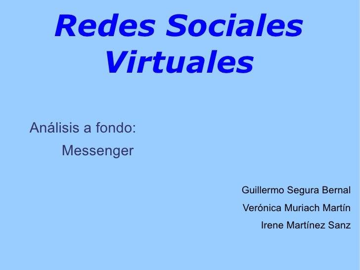 Redes Sociales Virtuales Análisis a fondo: Messenger <ul>Guillermo Segura Bernal Verónica Muriach Martín Irene Martínez Sa...
