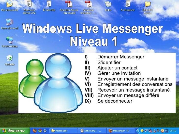 Windows Live Messenger Niveau 1 I) Démarrer Messenger II) S'identifier III) Ajouter un contact IV) Gérer une invitation V)...