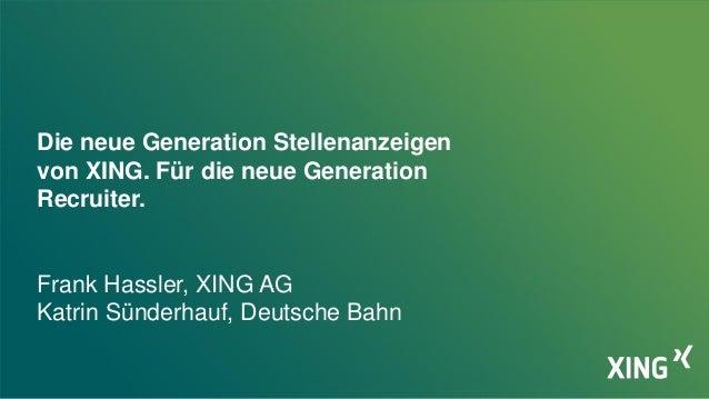 Die neue Generation Stellenanzeigen von XING. Für die neue Generation Recruiter. Frank Hassler, XING AG Katrin Sünderhauf,...