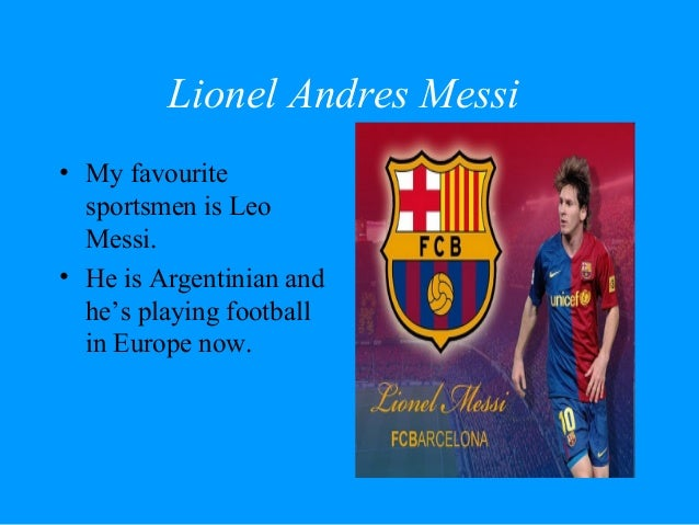 Lionel Andres Messi• My favourite  sportsmen is Leo  Messi.• He is Argentinian and  he's playing football  in Europe now.