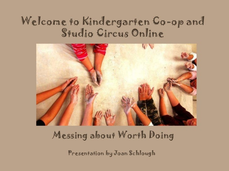 Messing about Worth Doing Welcome to Kindergarten Co-op and Studio Circus Online Presentation by Joan Schlough