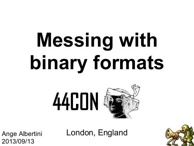 Messing with binary formats  Ange Albertini 2013/09/13  London, England