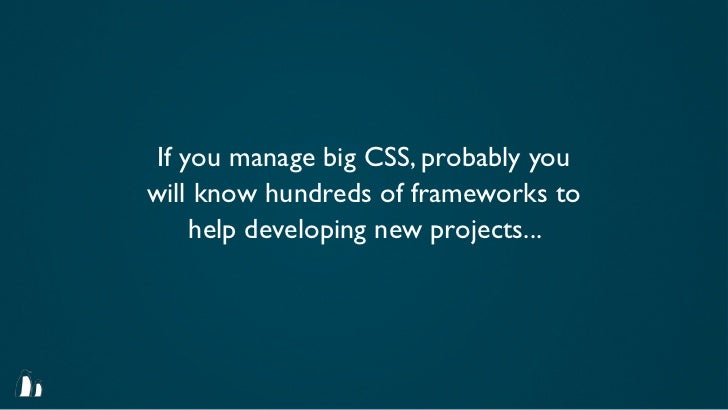 If you manage big CSS, probably youwill know hundreds of frameworks to     help developing new projects...