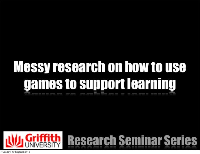 Messy research on how to use games to support learning Research Seminar Series Tuesday, 17 September 13