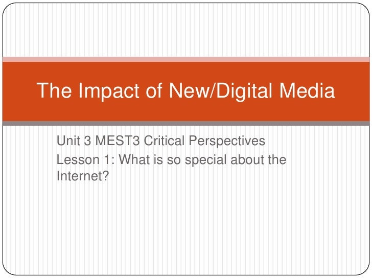 Unit 3 MEST3 Critical Perspectives<br />Lesson 1: What is so special about the Internet?<br />The Impact of New/Digital Me...