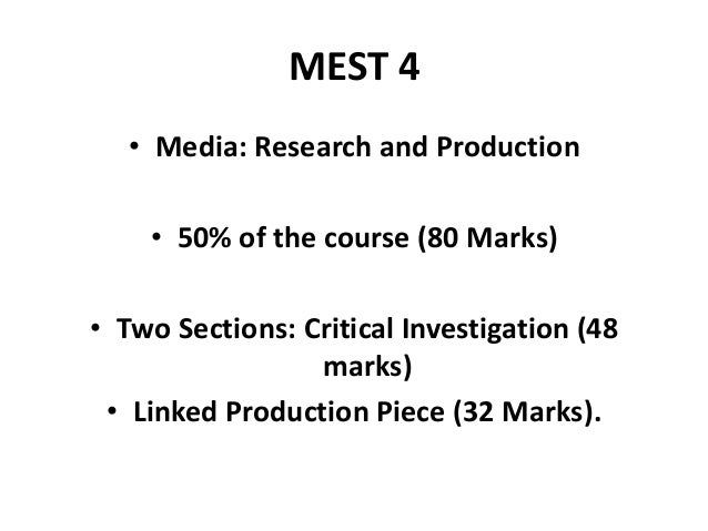 MEST 4• Media: Research and Production• 50% of the course (80 Marks)• Two Sections: Critical Investigation (48marks)• Link...