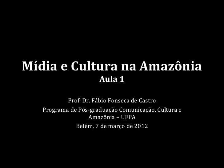 Mídia e Cultura na Amazônia                      Aula 1           Prof. Dr. Fábio Fonseca de Castro   Programa de Pós-grad...