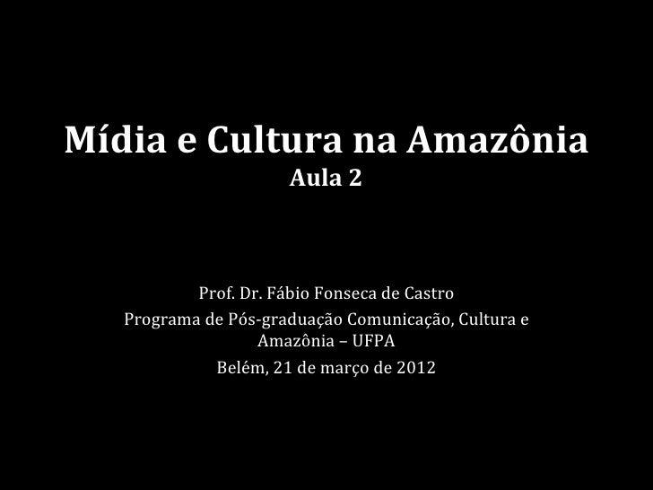 Mídia e Cultura na Amazônia                      Aula 2           Prof. Dr. Fábio Fonseca de Castro   Programa de Pós-grad...