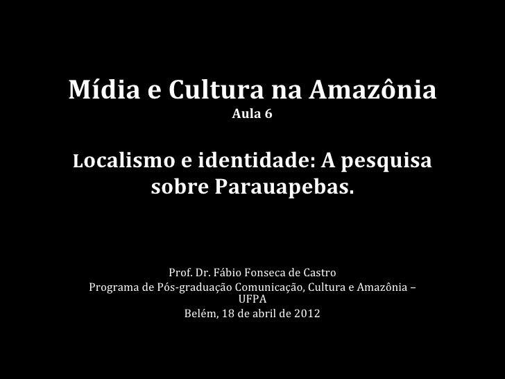 Mídia e Cultura na Amazônia                          Aula 6Localismo e identidade: A pesquisa            sobre Parauapebas...