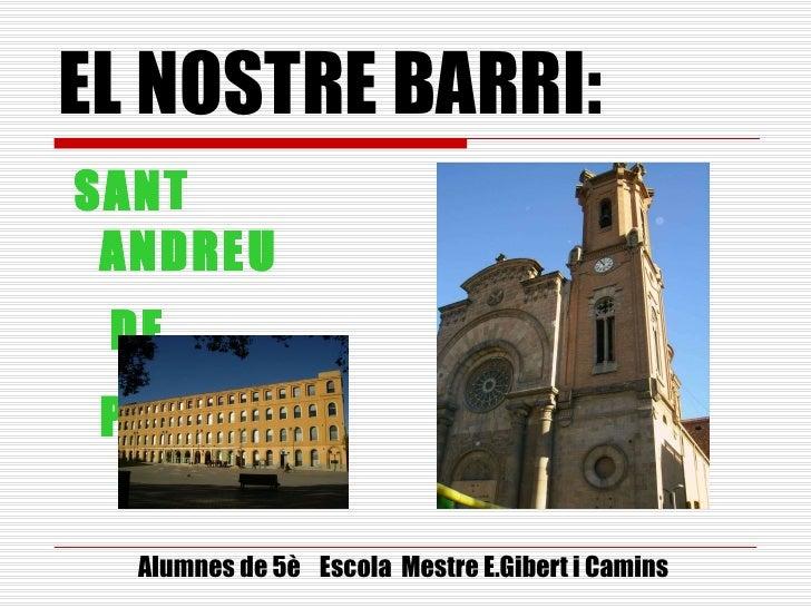 EL NOSTRE BARRI: <ul><li>SANT  ANDREU </li></ul><ul><li>DE  PALOMAR   </li></ul>Alumnes de 5è  Escola  Mestre E.Gibert i C...
