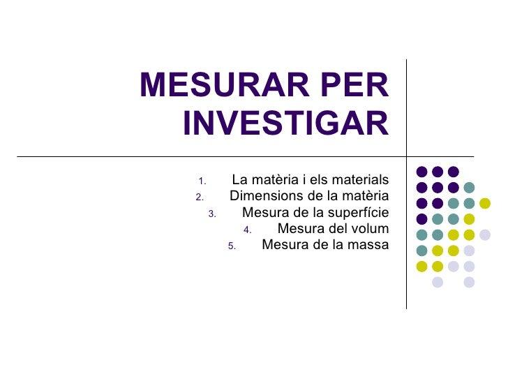 MESURAR PER INVESTIGAR <ul><li>La matèria i els materials </li></ul><ul><li>Dimensions de la matèria </li></ul><ul><li>Mes...