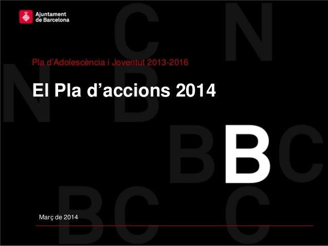 El Pla d'accions 2014 Pla d'Adolescència i Joventut 2013-2016 Març de 2014
