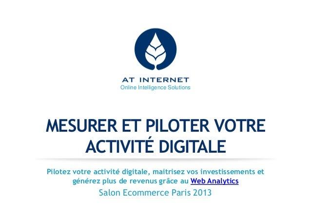 Online Intelligence Solutions MESURER ET PILOTER VOTRE ACTIVITÉ DIGITALE Pilotez votre activité digitale, maitrisez vos in...