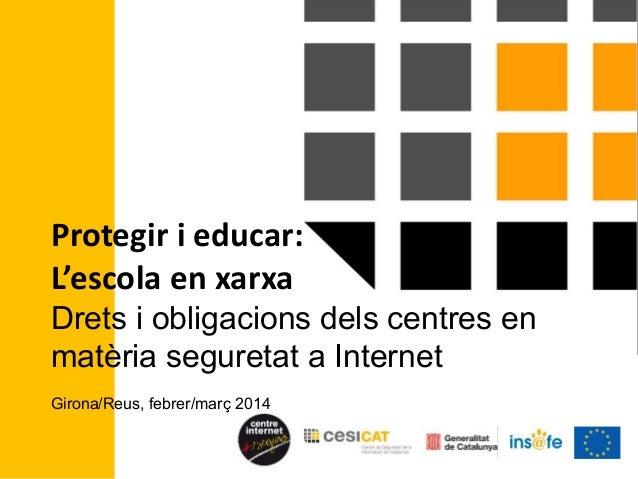 Protegir i educar: L'escola en xarxa Drets i obligacions dels centres en matèria seguretat a Internet Girona/Reus, febrer/...